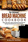 The Ultimate Bread Machine Cookbook: Quick, Easy, Keto, Vegan and Gluten-Free Recipes for Baking...