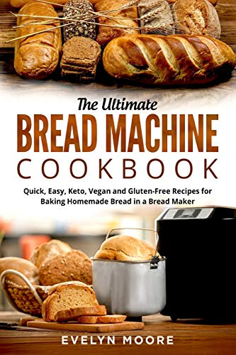The Ultimate Bread Machine Cookbook: Quick, Easy, Keto, Vegan and Gluten-Free Recipes for Baking Homemade Bread in a Bread Maker