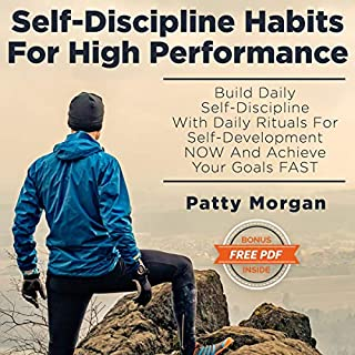 Self-Discipline Habits for High Performance     Build Daily Self-Discipline with Daily Rituals for Self-Development Now and Achieve Your Goals Fast              By:                                                                                                                                 Patty Morgan                               Narrated by:                                                                                                                                 Tracey Norman                      Length: 3 hrs and 8 mins     27 ratings     Overall 4.9