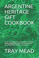 ARGENTINE HERITAGE GIFT COOKBOOK: Fill up this blank recipe book with your familys' special ARGENTINE recipes and help preserve your ARGENTINE traditions and culture.