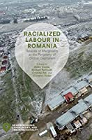 Racialized Labour in Romania: Spaces of Marginality at the Periphery of Global Capitalism (Neighborhoods, Communities, and Urban Marginality)
