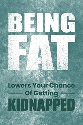 Being fat lowers your chance of getting kidnapped: Funny Fat Person's Quote Lined Notebook. Perfect Gift for Fat Persons. 6 x 9 College-ruled – Journal, Notebook, Diary, Composition Book.