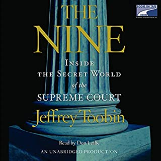 The Nine     Inside the Secret World of the Supreme Court              By:                                                                                                                                 Jeffrey Toobin                               Narrated by:                                                                                                                                 Don Leslie                      Length: 15 hrs and 50 mins     1,180 ratings     Overall 4.3