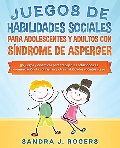 Juegos de habilidades sociales para adolescentes y adultos con síndrome de Asperger. 50 juegos y dinámicas para trabajar en las relaciones, la ... confianza y otras habilidades sociales clave