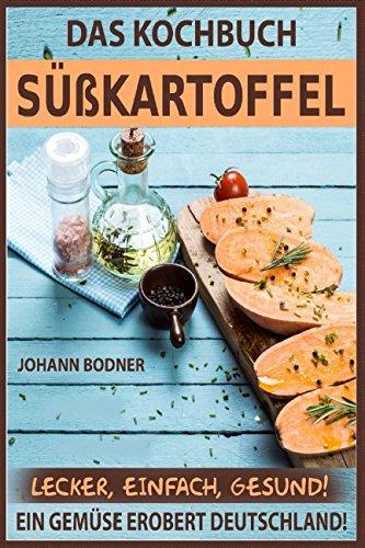 Das Kochbuch Süßkartoffel: Rezepte lecker, einfach, gesund! Ein Gemüse erobert Deutschland!