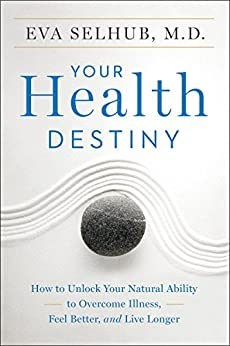 Your Health Destiny: How to Unlock Your Natural Ability to Overcome Illness, Feel Better, and Live Longer by [Eva Selhub]