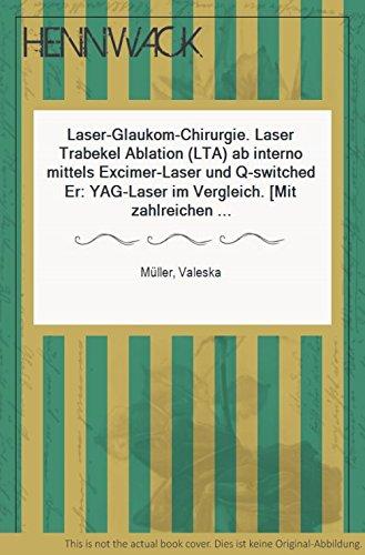 Laser-Glaukom-Chirurgie. Laser Trabekel Ablation (LTA) ab interno mittels Excimer-Laser und Q-switched Er: YAG-Laser im Vergleich. (Mit zahlreichen Tabellen und Abbildungen).