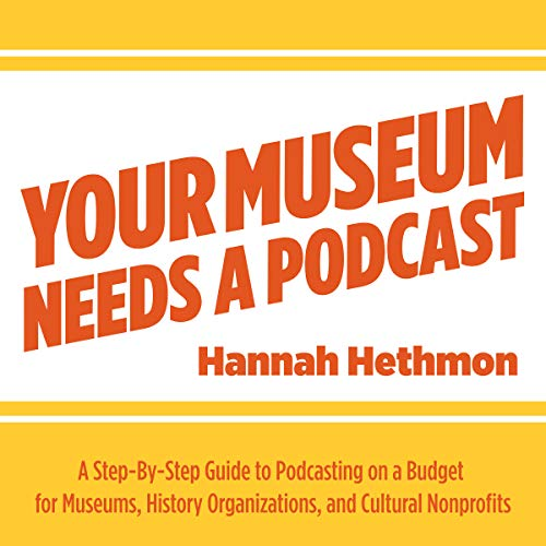 Your Museum Needs a Podcast: A Step-By-Step Guide to Podcasting on a Budget for Museums, History Organizations, and Cultural Nonprofits audiobook cover art