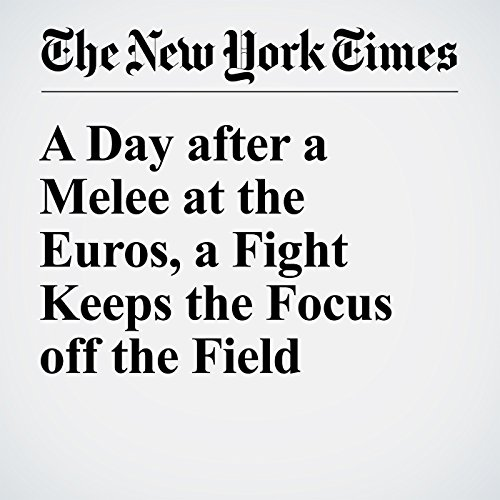 A Day after a Melee at the Euros, a Fight Keeps the Focus off the Field cover art