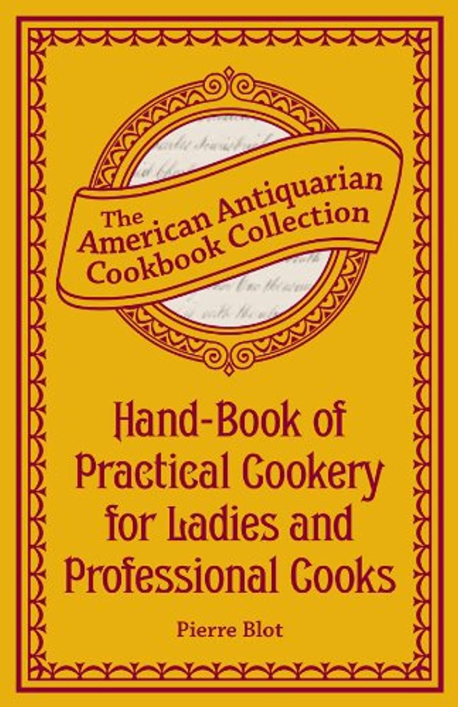 花嫁取り囲む成果Hand-Book of Practical Cookery for Ladies and Professional Cooks: Containing the Whole Science and Art of Preparing Human Food (American Antiquarian Cookbook Collection) (English Edition)