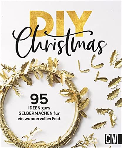 DIY Christmas. 95 kreative Ideen zum Selbermachen. Kränze, Adventskalender, Geschenkverpackungen, Menükarten, Baumschmuck. Selbstgemachte Dekoration ... zum Selbermachen für ein wundervolles Fest