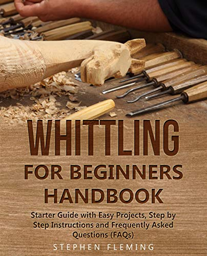 Whittling for Beginners Handbook: Starter Guide with  Easy Projects, Step by Step Instructions and Frequently Asked Questions (FAQs) (DIY Series Book 3)