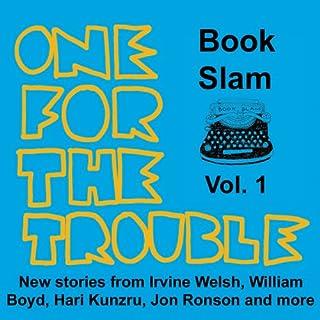 One for the Trouble     Book Slam, Volume One              Auteur(s):                                                                                                                                 Irvine Welsh,                                                                                        Jon Ronson,                                                                                        William Boyd,                   Autres                          Narrateur(s):                                                                                                                                 Richard Milward,                                                                                        Hari Kunzru,                                                                                        Simon Armitage,                   Autres                 Durée: 4 h et 54 min     Pas de évaluations     Au global 0,0