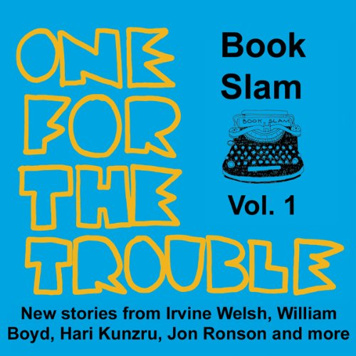 One for the Trouble     Book Slam, Volume One              Written by:                                                                                                                                 Irvine Welsh,                                                                                        Jon Ronson,                                                                                        William Boyd,                   and others                          Narrated by:                                                                                                                                 Richard Milward,                                                                                        Hari Kunzru,                                                                                        Simon Armitage,                   and others                 Length: 4 hrs and 54 mins     Not rated yet     Overall 0.0