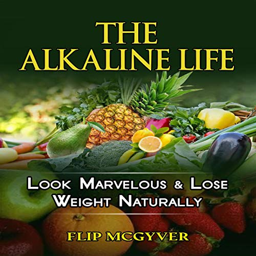 The Alkaline Life: Look Marvelous & Lose Weight Naturally Audiobook By Flip Mcgyver cover art