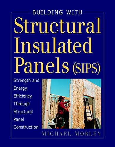 Building with Structural Insulated Panels (SIPs): Strength and Energy Efficiency Through Structural Panel Construction (For Pros by Pros)
