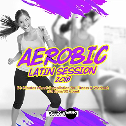 Aerobic Latin Session 2018: Incl. 60 Minutes Mixed for Fitness & Workout 130 bpm/32 Count