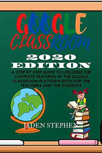 GOOGLE CLASSROOM 2020 EDITION: A STEP BY STEP GUIDE TO UTILIZING THE COMPLETE FEATURES OF THE GOOGLE CLASSROOM PLATFORM BOTH FOR THE TEACHERS AND THE STUDENTS (English Edition)