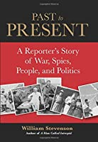 Past To Present: A Reporter's Story of War, Spies, People, and Politics