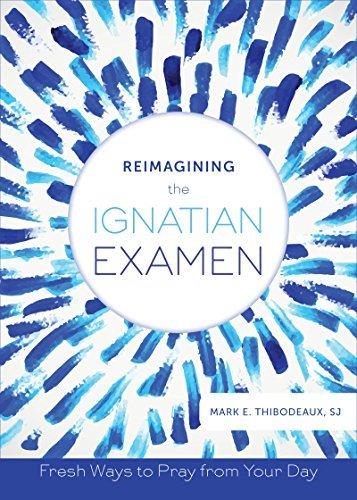 Reimagining the Ignatian Examen: Fresh Ways to Pray from Your Day