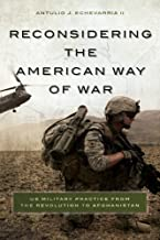 Reconsidering the American Way of War: US Military Practice from the Revolution to Afghanistan by Antulio J. Echevarria II (2014-06-13)