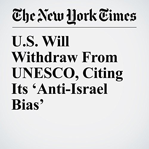 U.S. Will Withdraw From UNESCO, Citing Its 'Anti-Israel Bias' copertina