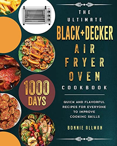 The Ultimate BLACK+DECKER Air Fryer Oven Cookbook: 1000-Day Quick And Flavorful Recipes For Everyone To Improve Cooking Skills
