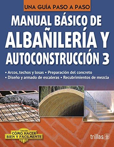 Manual Basico De Albanileria Y Autoconstruccion 3 Como Hacer Bien Y Facilmente. Una Guia Paso A Pas