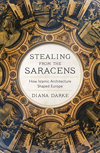 Stealing from the Saracens: How Islamic Architecture Shaped Europe (English Edition)