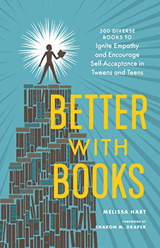 Better with Books: 500 Diverse Books to Ignite Empathy and Encourage Self-Acceptance in Tweens and Teens by [Melissa Hart, Sharon M. Draper]