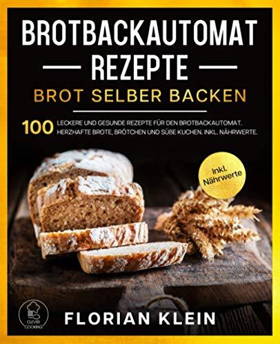 BROTBACKAUTOMAT REZEPTE: Brot selber backen: 100 leckere und gesunde Rezepte für den Brotbackautomat. Herzhafte Brote, Brötchen und süße Kuchen. Inkl. Nährwerte.