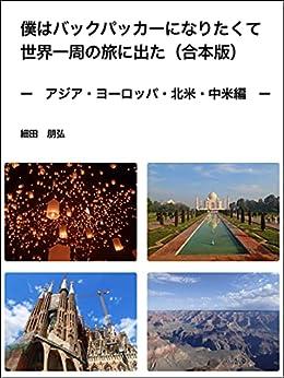 [細田 朋弘 ]の僕はバックパッカーになりたくて世界一周の旅に出た: アジア・ヨーロッパ・北米・中米 合本版 (紀行文)