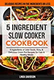 5 Ingredient Slow Cooker Cookbook: (2 in 1): 5 Ingredient or Less Quick, Easy & Delicious Crockpot Recipes for Fast & Healthy Meals (Delicious Recipes in Five Ingredients or Less)