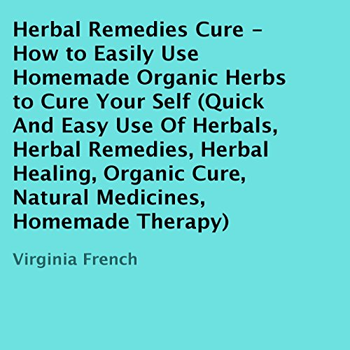 Herbal Remedies Cure - How to Easily Use Homemade Organic Herbs to Cure Yourself audiobook cover art