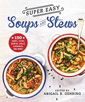 Super Easy Soups and Stews  100 Soups Stews Broths Chilis Chowders and More!