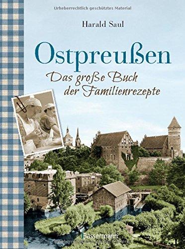 Ostpreußen - Das große Buch der Familienrezepte: Mit Fotos, alten Postkarten und vielen Anekdoten aus der alten Heimat