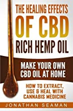 The Healing Effects of CBD Rich Hemp Oil - Make Your Own CBD Oil at Home: How to Extract, Use and Heal with Cannabis Medicine