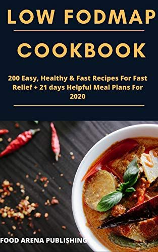 LOW FODMAP COOKBOOK: 200 Easy, Healthy & Fast Recipes For Fast Relief + 21 days Helpful Meal Plans For 2020