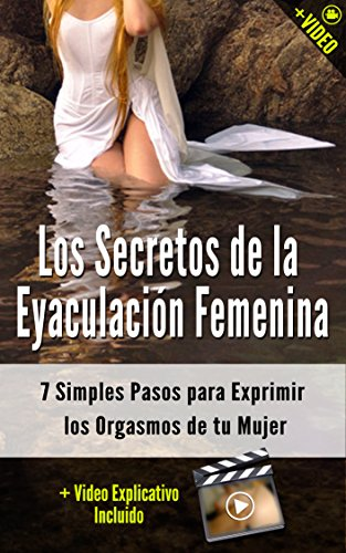 Los Secretos de la Eyaculación Femenina: 7 Simples Pasos para Exprimir los Orgasmos de tu Mujer (+ Video) (Orgasmos Instantáneos nº 4)