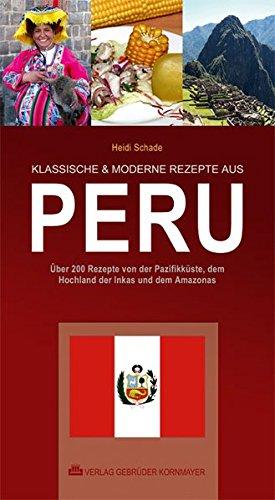 KLASSISCHE & MODERNE REZEPTE AUS PERU: Über 200 Rezepte von der Pazifikküste, dem Hochland der Inkas und dem Amazonas