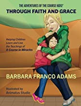Through Faith and Grace: Helping Children Learn and Live the Teachings of A Course in Miracles (The Adventures of the Course Kids!) (Volume 1)