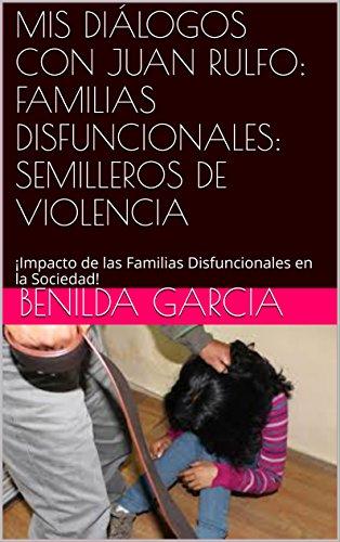 MIS DIÁLOGOS CON JUAN RULFO: FAMILIAS DISFUNCIONALES: SEMILLEROS DE VIOLENCIA: ¡Impacto de las Familias Disfuncionales en la Sociedad!