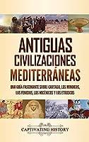 Antiguas civilizaciones mediterráneas: Una guía fascinante sobre Cartago, los minoicos, los fenicios, los micénicos y los etruscos