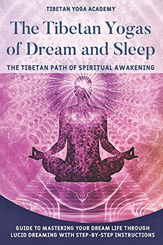 The Tibetan Yogas of Dream and Sleep : The Tibetan Path of Spiritual Awakening: Guide to Mastering Your Dream Life Through Lucid Dreaming With Step-By-Step Instructions