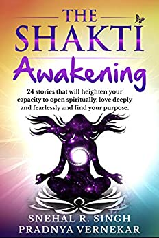 The Shakti Awakening: 24 stories that will heighten your capacity to open spiritually, love deeply and fearlessly and find your purpose by [Snehal Singh, Pradnya Vernekar,  Nilima Amit, Janhavi H. Bhosale, Manjiri Latey, Tanmayi Manjeshwar, Olivia Ananya Zoey, Jyoti Soni, Dr. Jaya Prakash, Madhuri Kale, Dr. Preet Kaur, Simran Arora, Michelle Mehta, Shruti Anoo, Rubina Coelho, Dr. Anitha R, Priyanka Sinha, Adhunika Prakash, Parul Agarwal, Sweta Sureka, Erem Khan, Chloris John Wallani , Pooja Shinde, Urmila Shinde, Reena Jabran]