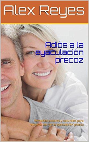 Adiós a la eyaculación precoz: Remedios caseros y naturales para eliminar de raíz la eyaculación precoz (Spanish Edition)