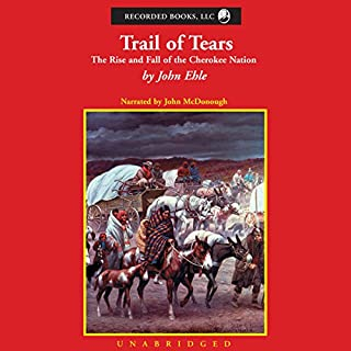 Trail of Tears     The Rise and Fall of the Cherokee Nation              By:                                                                                                                                 John Ehle                               Narrated by:                                                                                                                                 John McDonough                      Length: 19 hrs and 13 mins     105 ratings     Overall 4.5