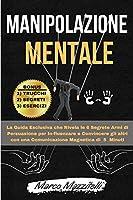 Manipolazione Mentale: La Guida Esclusiva che Rivela le 6 Segrete Armi di Persuasione per In-fluenzare e Convincere gli altri con una Comunicazione Magnetica di 5 Minuti. -Edizione Gennaio 2021-
