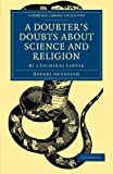 A Doubter's Doubts about Science and Religion: By a Criminal Lawyer (Cambridge Library Collection - Science and Religion)