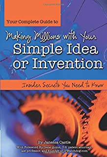 Your Complete Guide to Making Millions with Your Simple Idea or Invention: Insider Secrets Your Need to Know